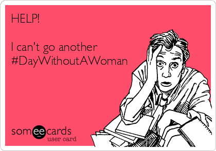 HELP!   I can't go another #DayWithoutAWoman
