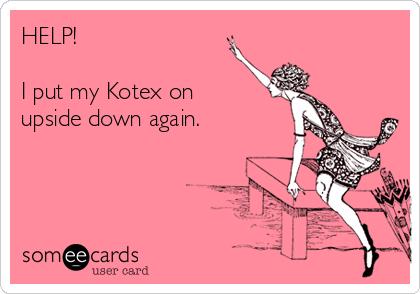HELP!  I put my Kotex on upside down again.