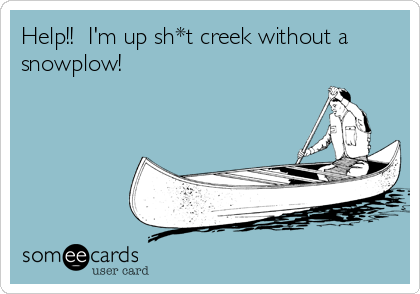 Help!!  I'm up sh*t creek without a snowplow!
