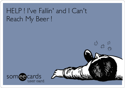 HELP ! I've Fallin' and I Can't Reach My Beer !
