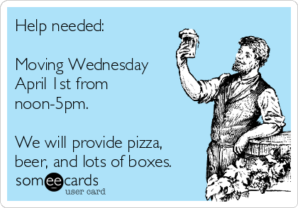 Help needed:  Moving Wednesday April 1st from noon-5pm.  We will provide pizza, beer, and lots of boxes.