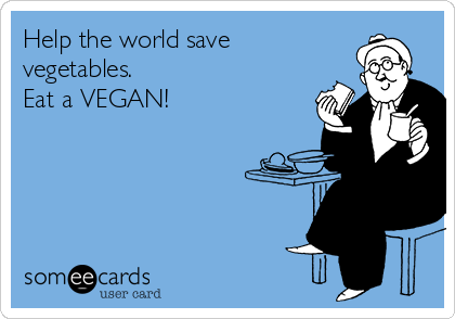 Help the world save vegetables. Eat a VEGAN!