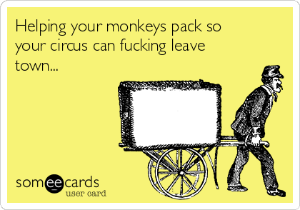 Helping your monkeys pack so your circus can fucking leave town...