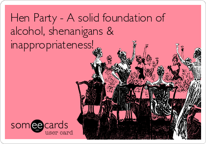 Hen Party - A solid foundation of alcohol, shenanigans & inappropriateness!