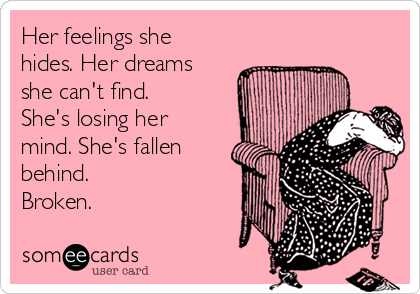 Her feelings she hides. Her dreams she can't find. She's losing her mind. She's fallen behind. Broken.