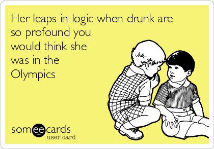 Her leaps in logic when drunk are so profound you would think she was in the Olympics