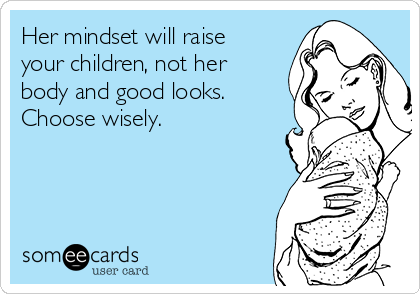 Her mindset will raise your children, not her body and good looks.  Choose wisely.