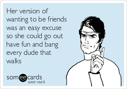 Her version of wanting to be friends was an easy excuse so she could go out have fun and bang every dude that walks