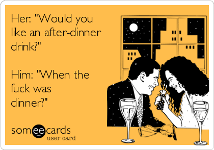 "Her: ""Would you like an after-dinner drink?""  Him: ""When the fuck was dinner?"""
