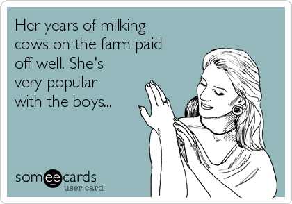 Her years of milking cows on the farm paid off well. She's very popular with the boys...