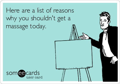 Here are a list of reasons why you shouldn't get a massage today.