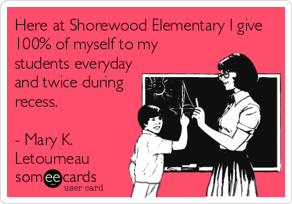 Here at Shorewood Elementary I give 100% of myself to my students everyday and twice during recess.  - Mary K. Letourneau