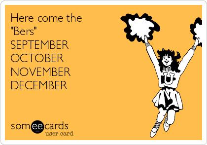 "Here come the ""Bers"" SEPTEMBER  OCTOBER  NOVEMBER  DECEMBER"