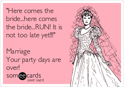 """""""Here comes the bride...here comes the bride...RUN! It is not too late yet!!!""""  Marriage Your party days are over!"""