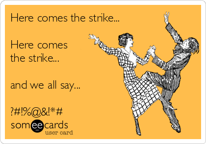 Here comes the strike...  Here comes  the strike...  and we all say...  ?#!%@&!*#