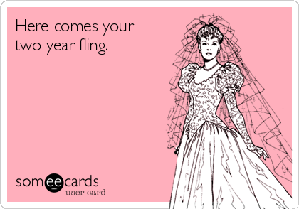 Here comes your two year fling.