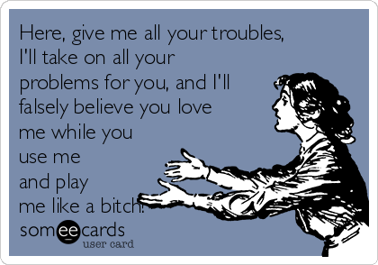 Here, give me all your troubles, I'll take on all your problems for you, and I'll falsely believe you love me while you use me and play me like a bitch!
