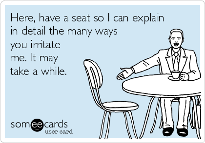 Here, have a seat so I can explain in detail the many ways you irritate me. It may take a while.