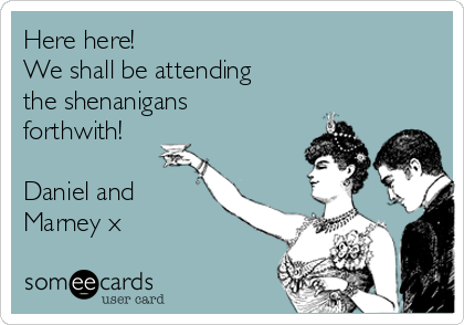 Here here! We shall be attending the shenanigans forthwith!  Daniel and Marney x