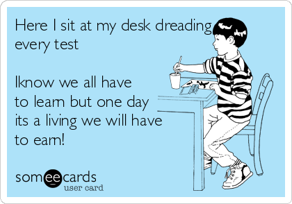 Here I sit at my desk dreading every test   Iknow we all have to learn but one day its a living we will have to earn!
