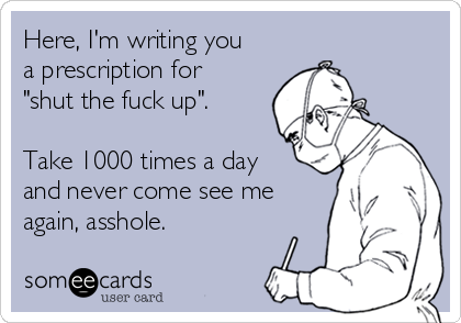 "Here, I'm writing you a prescription for ""shut the fuck up"".  Take 1000 times a day and never come see me again, asshole."