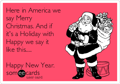 here in america we say merry christmas and if its a holiday with happy we