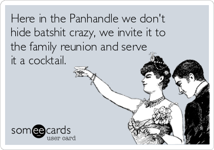 Here in the Panhandle we don't hide batshit crazy, we invite it to the family reunion and serve it a cocktail.