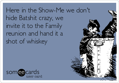 Here in the Show-Me we don't hide Batshit crazy, we invite it to the Family reunion and hand it a shot of whiskey