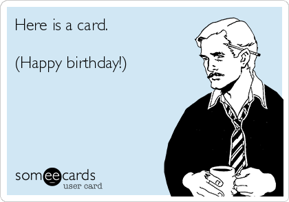 Here is a card.  (Happy birthday!)