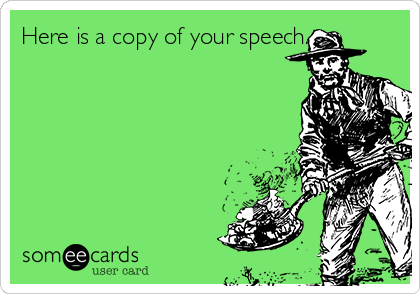 Here is a copy of your speech.