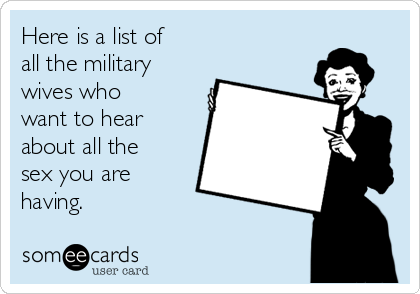 Here is a list of  all the military  wives who  want to hear about all the  sex you are  having.