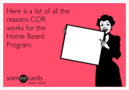 Here is a list of all the reasons COR works for the Home Based Program.