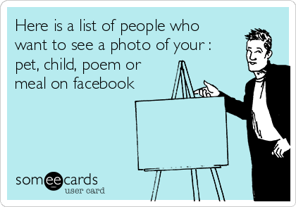 Here is a list of people who want to see a photo of your : pet, child, poem or meal on facebook