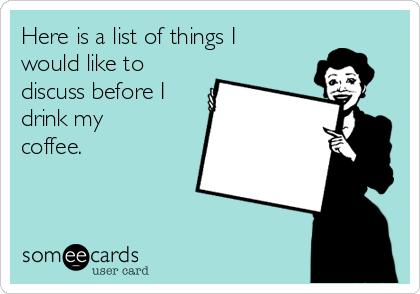Here is a list of things I would like to discuss before I drink my coffee.