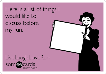 Here is a list of things I would like to discuss before my run.    LiveLaughLoveRun