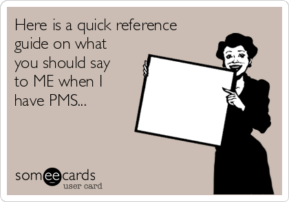 Here is a quick reference guide on what you should say to ME when I have PMS...