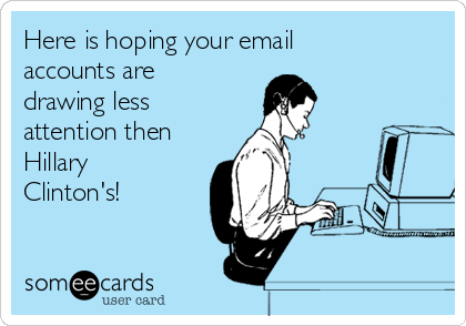 Here is hoping your email accounts are drawing less attention then Hillary Clinton's!