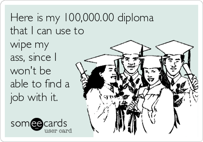 Here is my 100,000.00 diploma that I can use to wipe my ass, since I won't be able to find a job with it.