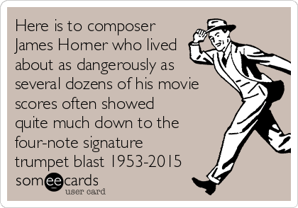 Here is to composer James Horner who lived about as dangerously as several dozens of his movie scores often showed quite much down to the four-note signature trumpet blast 1953-2015