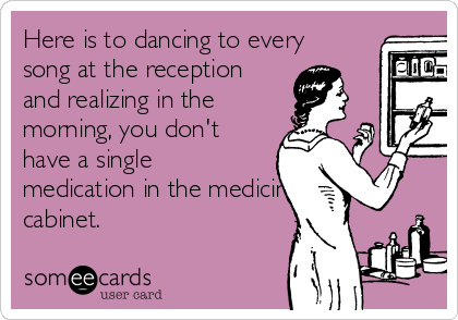 Here is to dancing to every song at the reception and realizing in the morning, you don't have a single medication in the medicine cabinet.