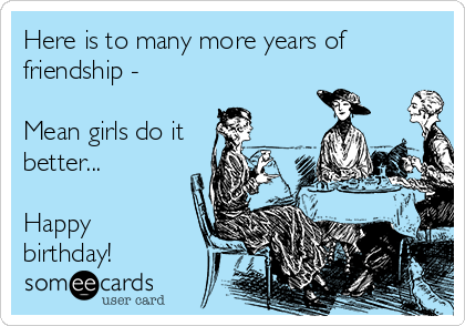 Here is to many more years of friendship -  Mean girls do it better...  Happy birthday!