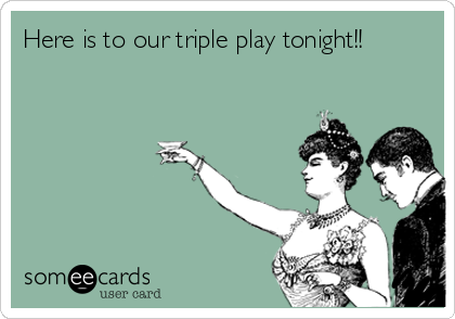 Here is to our triple play tonight!!