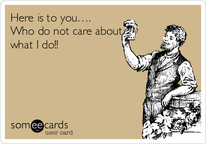 Here is to you…. Who do not care about what I do!!