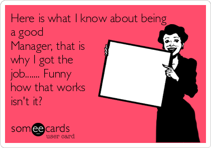 Here is what I know about being a good Manager, that is why I got the job....... Funny how that works isn't it?