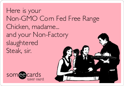 Here is your Non-GMO Corn Fed Free Range Chicken, madame... and your Non-Factory slaughtered Steak, sir.