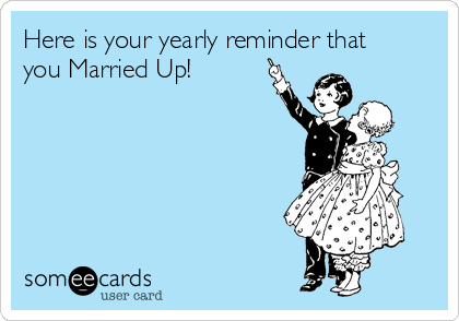 Here is your yearly reminder that you Married Up!