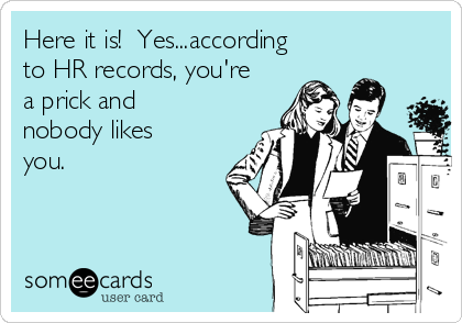 Here it is!  Yes...according to HR records, you're a prick and nobody likes you.