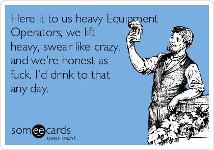 Here it to us heavy Equipment Operators, we lift heavy, swear like crazy, and we're honest as fuck. I'd drink to that  any day.