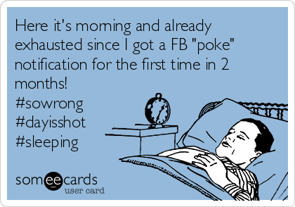 "Here it's morning and already exhausted since I got a FB ""poke"" notification for the first time in 2 months! #sowrong #dayisshot #sleeping"