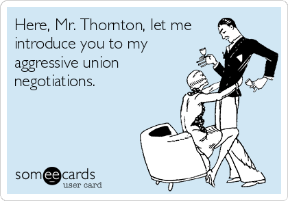 Here, Mr. Thornton, let me introduce you to my aggressive union  negotiations.